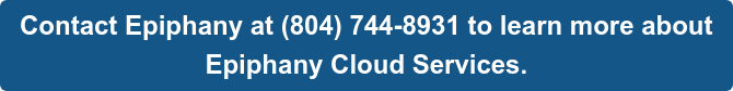 Contact Epiphany at (804) 744-8931 to learn more about   Epiphany Cloud Services.